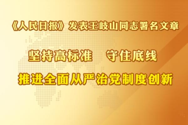 《人民日报》发表王岐山署名文章:<br />坚持高标准 守住底线 推进全面从严治党制度创新